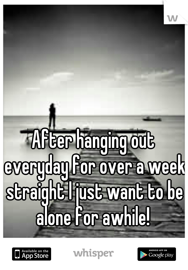 After hanging out everyday for over a week straight I just want to be alone for awhile!