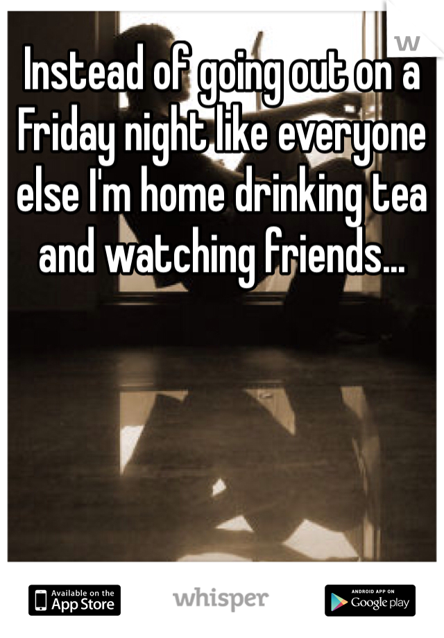 Instead of going out on a Friday night like everyone else I'm home drinking tea and watching friends...