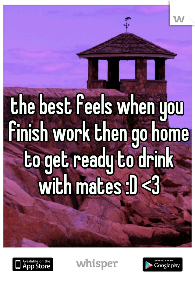 the best feels when you finish work then go home to get ready to drink with mates :D <3
