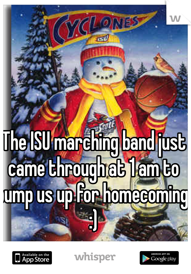 The ISU marching band just came through at 1 am to pump us up for homecoming :)
