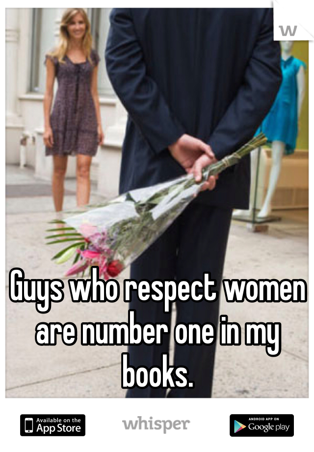 Guys who respect women are number one in my books.