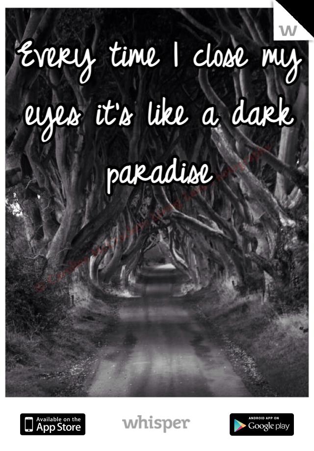 Every time I close my eyes it's like a dark paradise