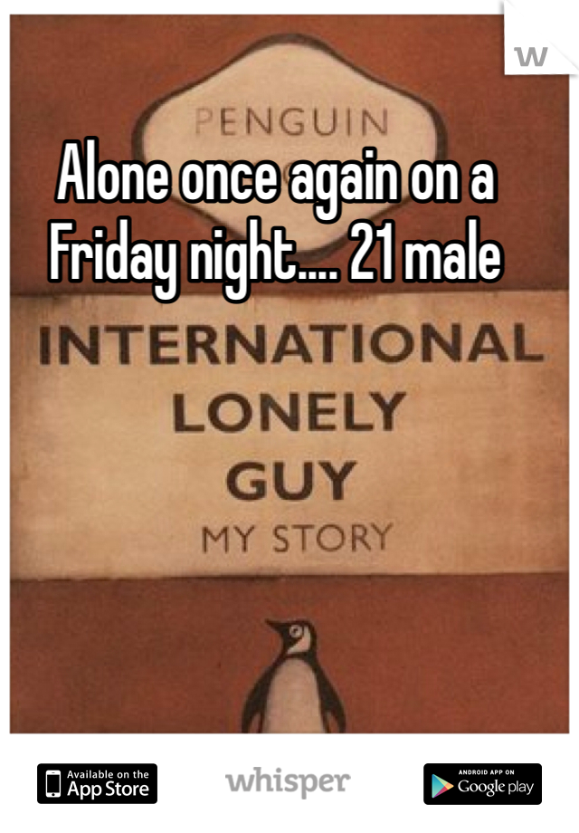 Alone once again on a Friday night.... 21 male