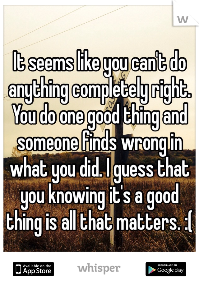 It seems like you can't do anything completely right. You do one good thing and someone finds wrong in what you did. I guess that you knowing it's a good thing is all that matters. :(