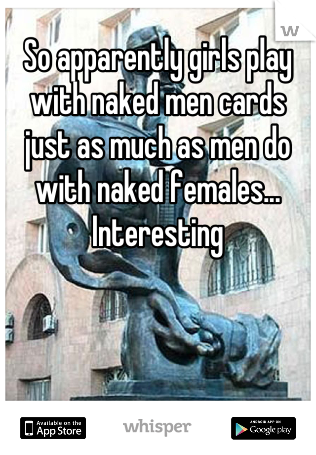 So apparently girls play  with naked men cards just as much as men do with naked females... Interesting
