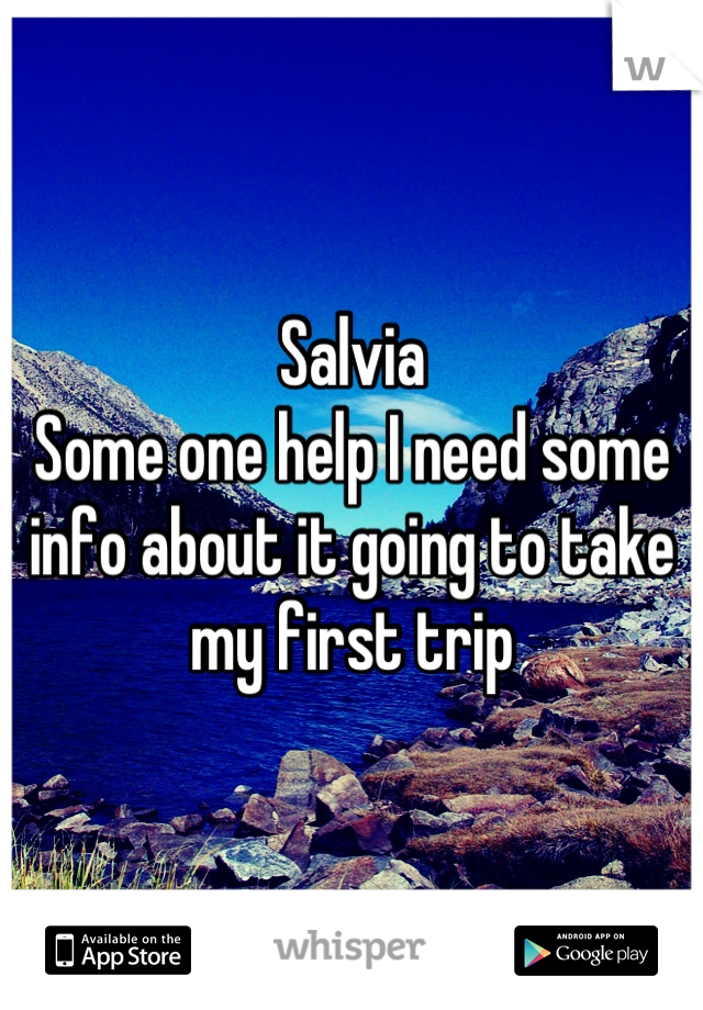 Salvia  Some one help I need some info about it going to take my first trip