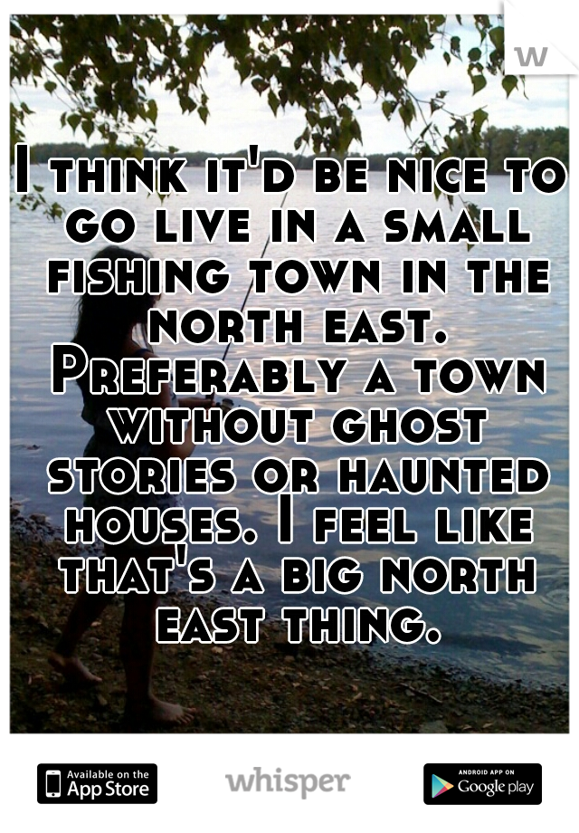 I think it'd be nice to go live in a small fishing town in the north east. Preferably a town without ghost stories or haunted houses. I feel like that's a big north east thing.