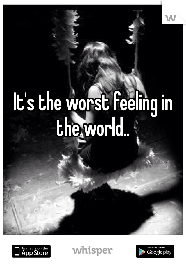 It's the worst feeling in the world..