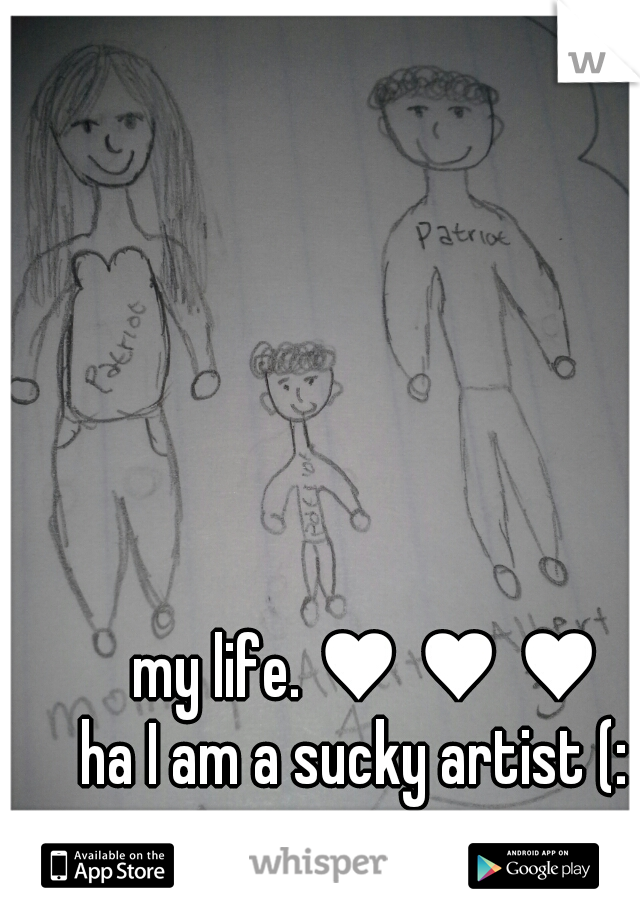 my life. ♥ ♥ ♥ ha I am a sucky artist (: