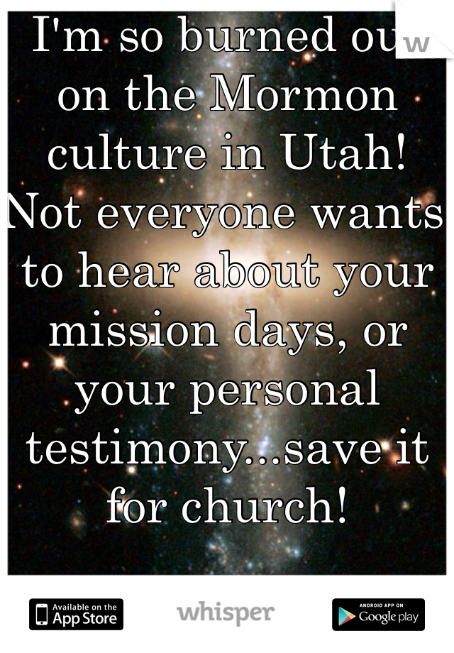 I'm so burned out on the Mormon culture in Utah!  Not everyone wants to hear about your mission days, or your personal testimony...save it for church!