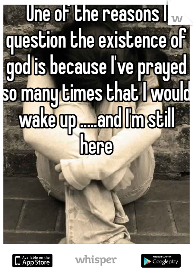 One of the reasons I question the existence of god is because I've prayed so many times that I would wake up .....and I'm still here