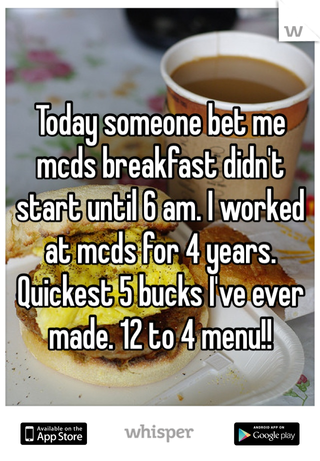 Today someone bet me mcds breakfast didn't start until 6 am. I worked at mcds for 4 years. Quickest 5 bucks I've ever made. 12 to 4 menu!!