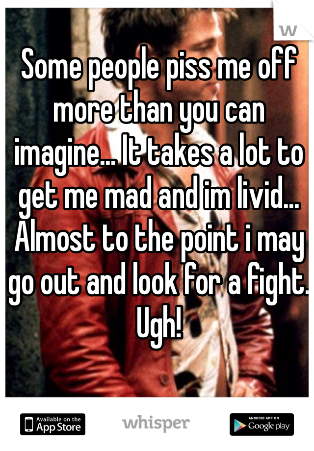 Some people piss me off more than you can imagine... It takes a lot to get me mad and im livid... Almost to the point i may go out and look for a fight. Ugh!
