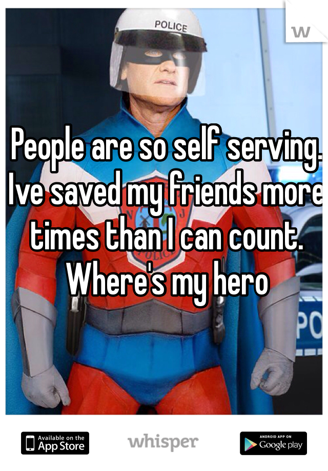 People are so self serving. Ive saved my friends more times than I can count. Where's my hero