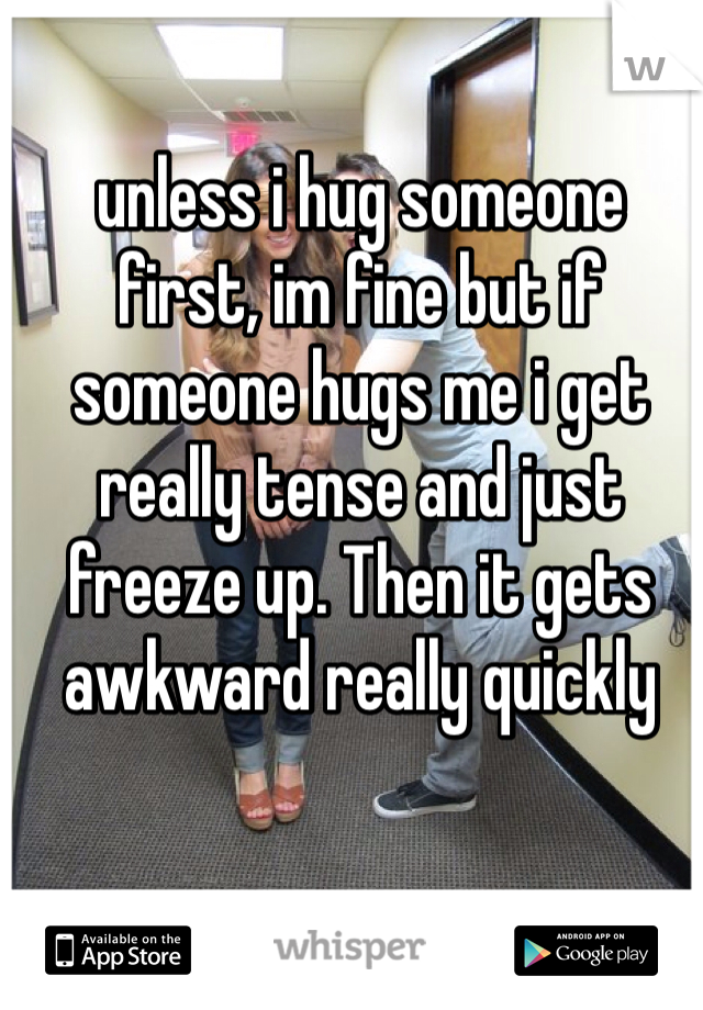 unless i hug someone first, im fine but if someone hugs me i get really tense and just freeze up. Then it gets awkward really quickly
