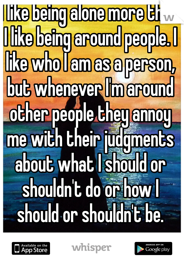 I like being alone more than I like being around people. I like who I am as a person, but whenever I'm around other people they annoy me with their judgments about what I should or shouldn't do or how I should or shouldn't be.