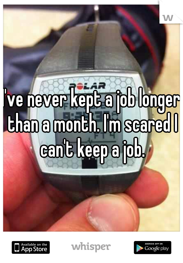 I've never kept a job longer than a month. I'm scared I can't keep a job.