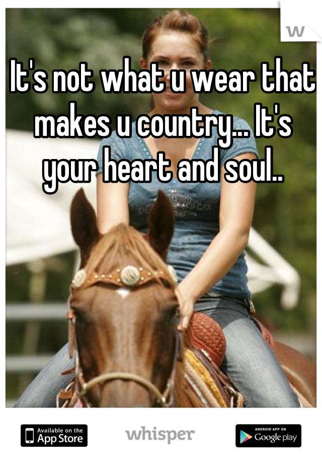 It's not what u wear that makes u country... It's your heart and soul..