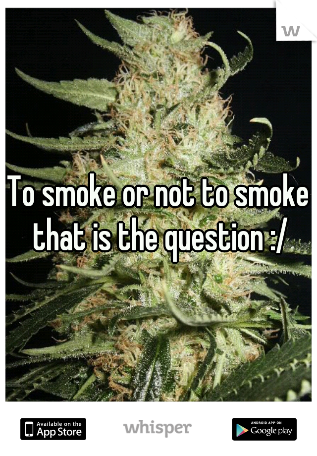 To smoke or not to smoke that is the question :/