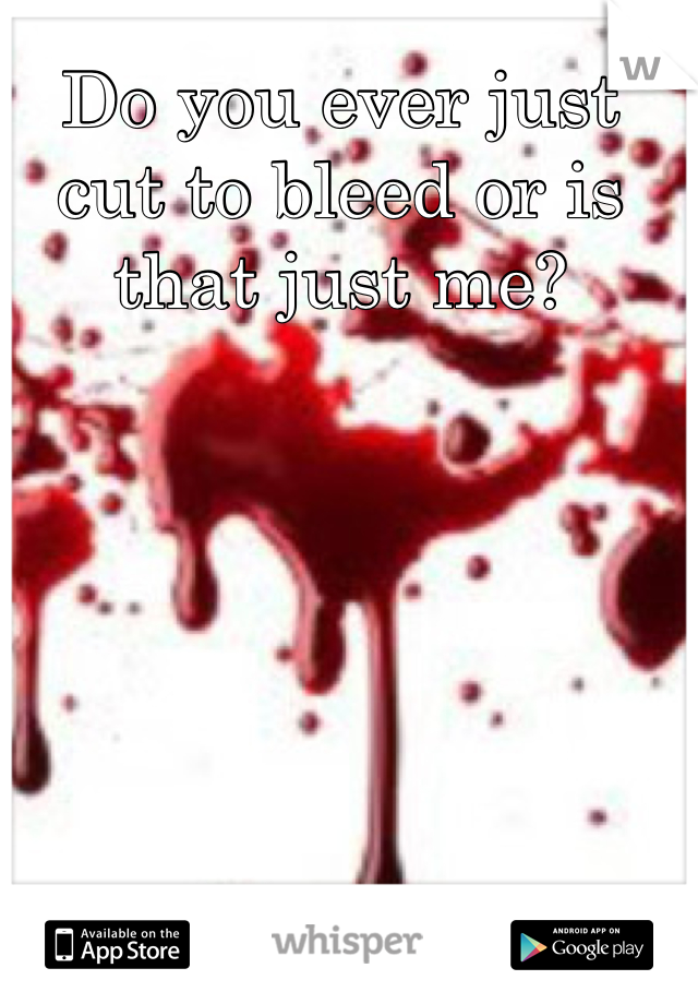 Do you ever just cut to bleed or is that just me?