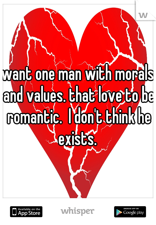want one man with morals and values. that love to be romantic.  I don't think he exists.