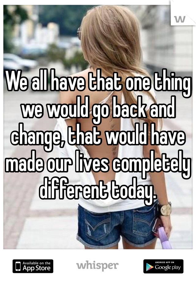 We all have that one thing we would go back and change, that would have made our lives completely different today.