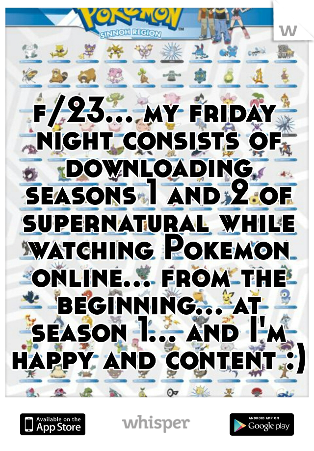 f/23... my friday night consists of downloading seasons 1 and 2 of supernatural while watching Pokemon online... from the beginning... at season 1... and I'm happy and content :)