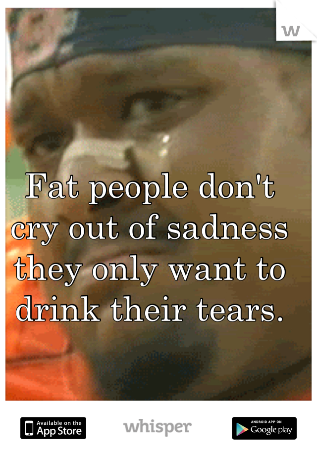 Fat people don't cry out of sadness they only want to drink their tears.
