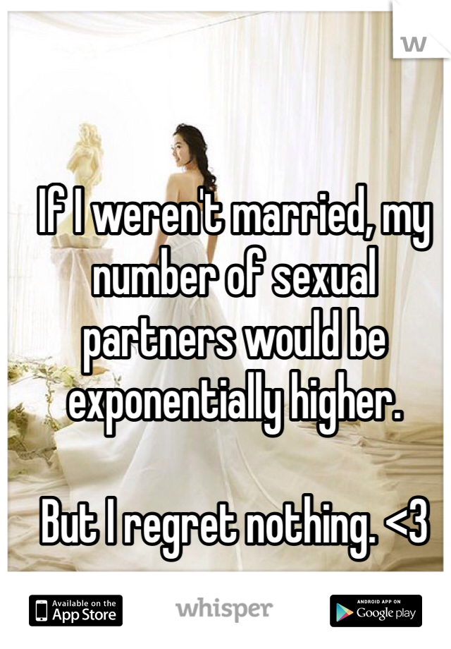 If I weren't married, my number of sexual partners would be exponentially higher.   But I regret nothing. <3