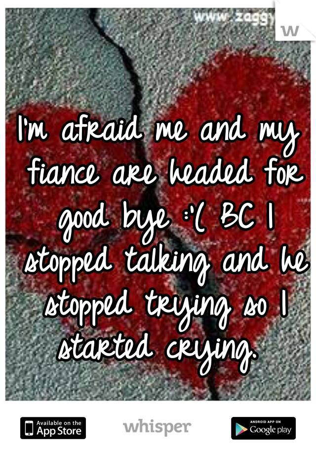 I'm afraid me and my fiance are headed for good bye :'( BC I stopped talking and he stopped trying so I started crying.