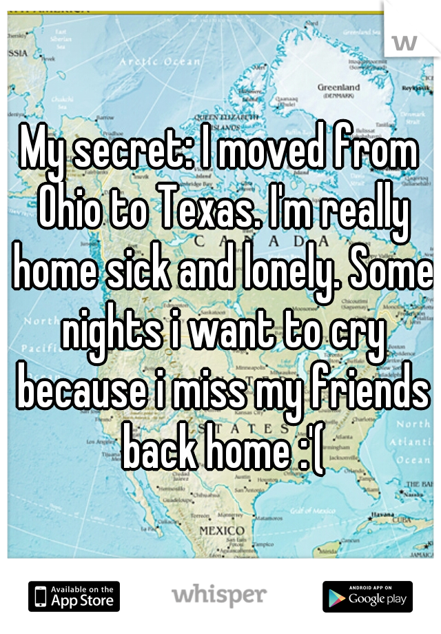 My secret: I moved from Ohio to Texas. I'm really home sick and lonely. Some nights i want to cry because i miss my friends back home :'(