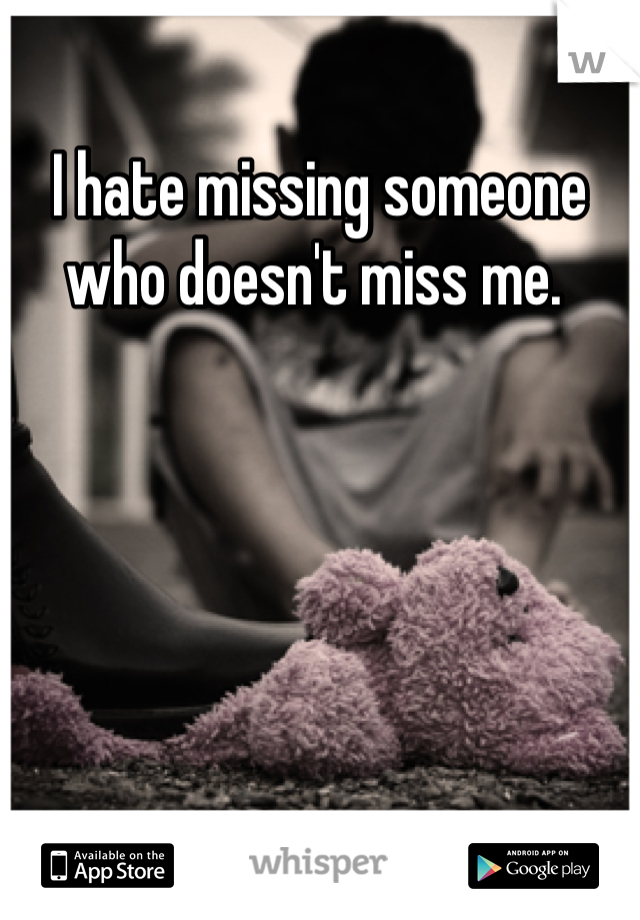 I hate missing someone who doesn't miss me.