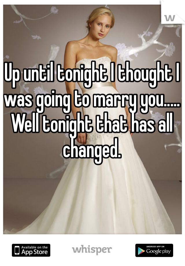 Up until tonight I thought I was going to marry you..... Well tonight that has all changed.