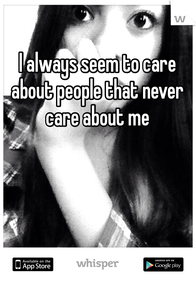 I always seem to care about people that never care about me