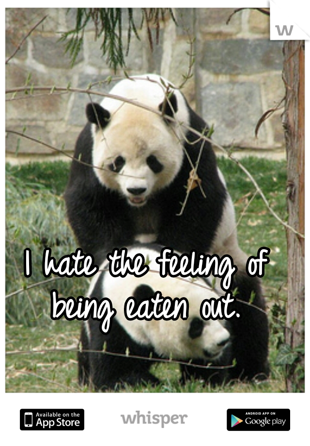 I hate the feeling of being eaten out.