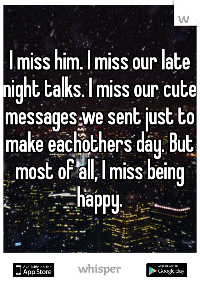 I miss him. I miss our late night talks. I miss our cute messages we sent just to make eachothers day. But most of all, I miss being happy.