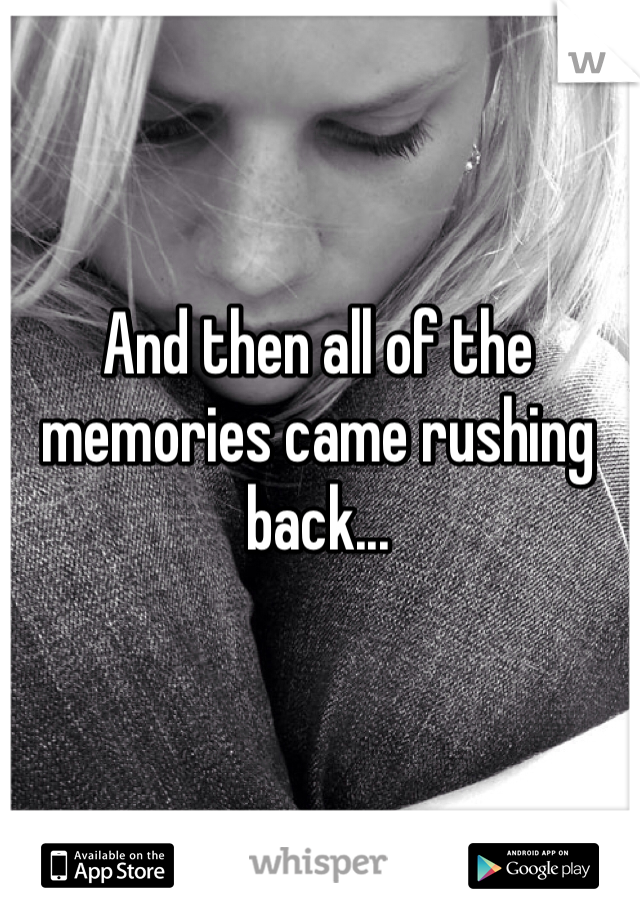 And then all of the memories came rushing back...