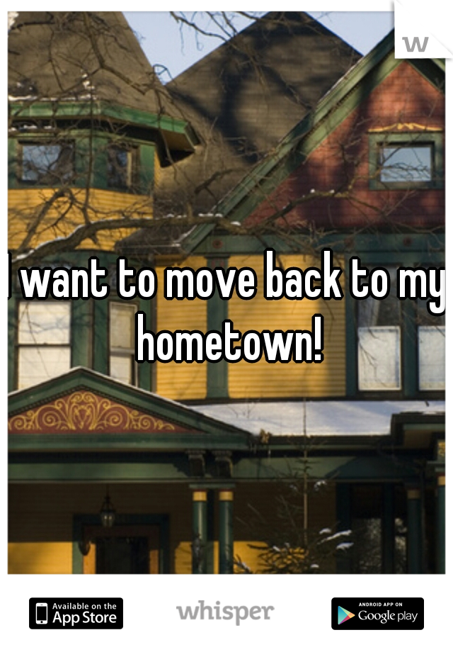 I want to move back to my hometown!