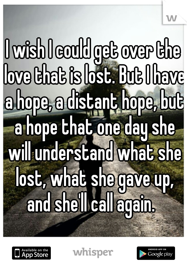 I wish I could get over the love that is lost. But I have a hope, a distant hope, but a hope that one day she will understand what she lost, what she gave up, and she'll call again.
