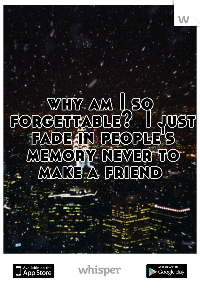 why am I so forgettable?  I just fade in people's memory never to make a friend