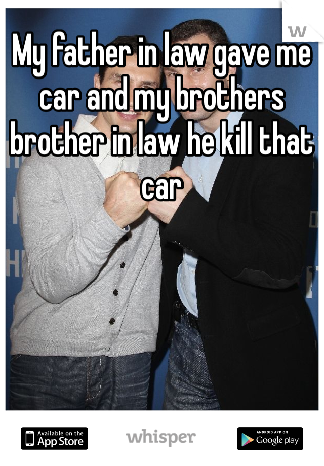 My father in law gave me car and my brothers brother in law he kill that car
