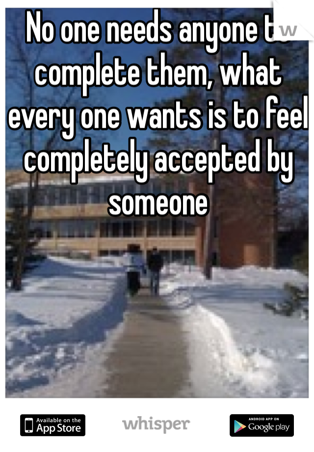 No one needs anyone to complete them, what every one wants is to feel completely accepted by someone