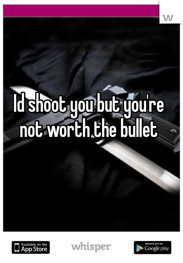 Id shoot you but you're not worth the bullet
