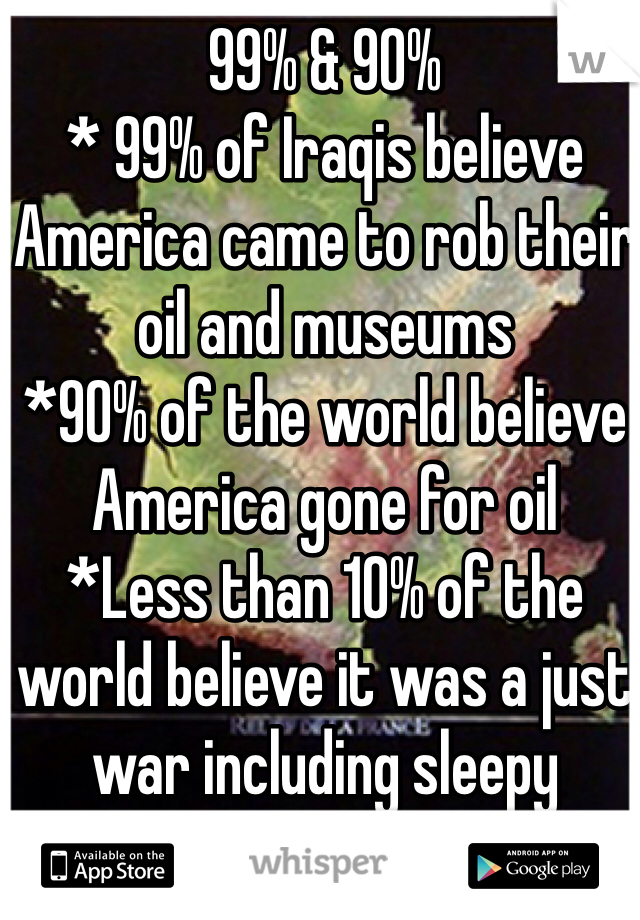 99% & 90% * 99% of Iraqis believe America came to rob their oil and museums *90% of the world believe America gone for oil *Less than 10% of the world believe it was a just war including sleepy Americans