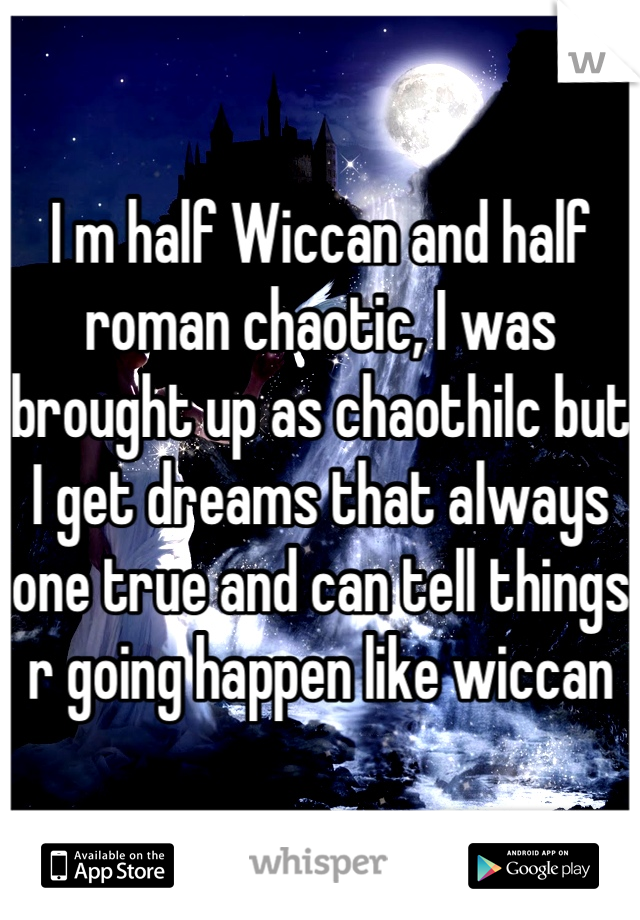 I m half Wiccan and half roman chaotic, I was brought up as chaothilc but I get dreams that always one true and can tell things r going happen like wiccan