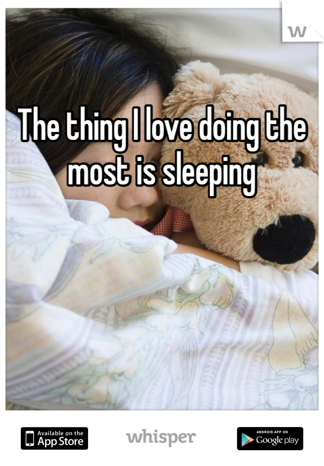 The thing I love doing the most is sleeping