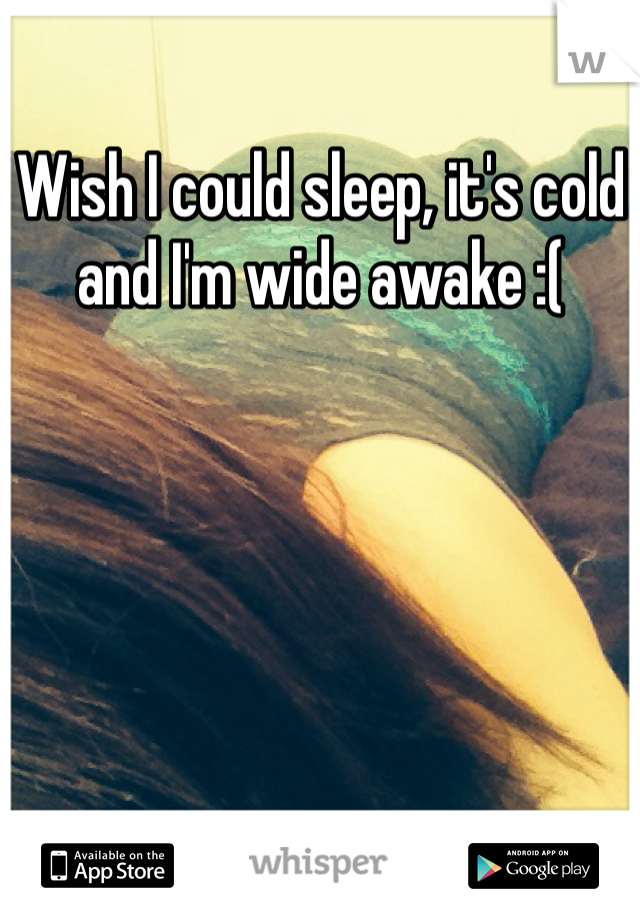 Wish I could sleep, it's cold and I'm wide awake :(