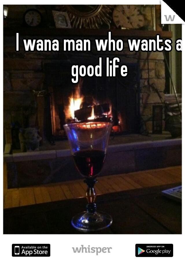 I wana man who wants a good life