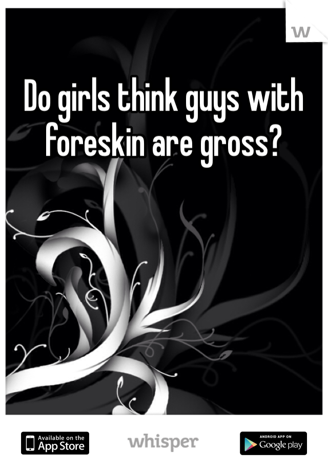 Do girls think guys with foreskin are gross?