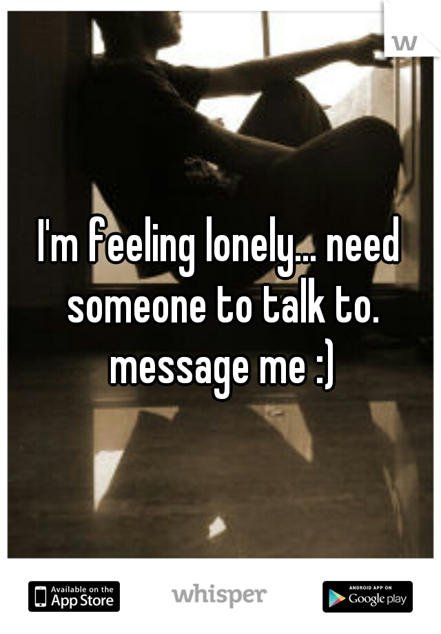 I'm feeling lonely... need someone to talk to. message me :)
